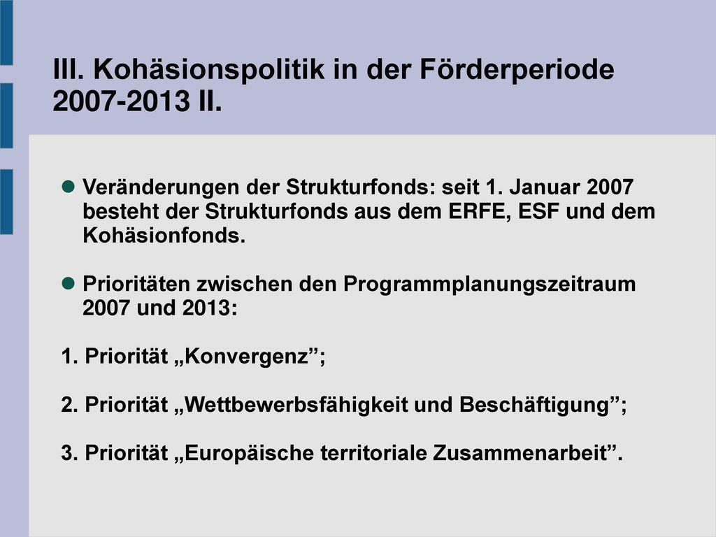 III. Kohäsionspolitik in der Förderperiode 2007-2013 II.