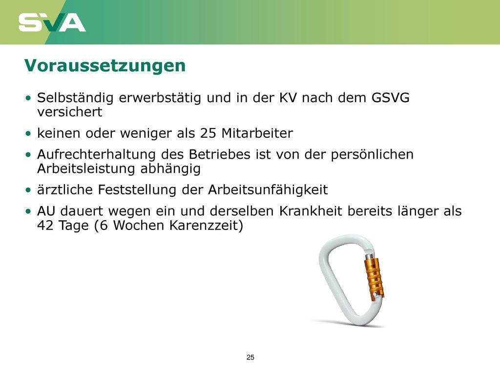 Voraussetzungen Selbständig erwerbstätig und in der KV nach dem GSVG versichert. keinen oder weniger als 25 Mitarbeiter.