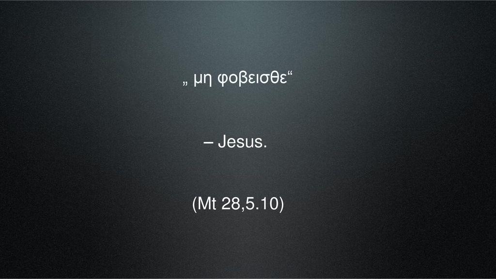 """"""" μη φοβεισθε – Jesus. (Mt 28,5.10)"""