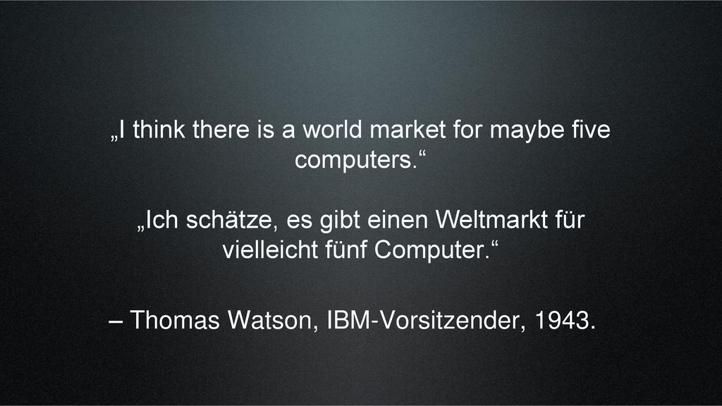 """""""I think there is a world market for maybe five computers."""