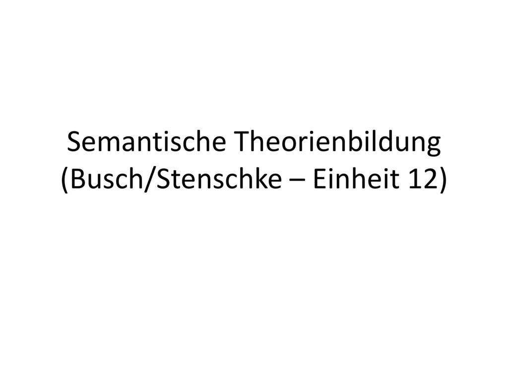Semantische Theorienbildung (Busch/Stenschke – Einheit 12)