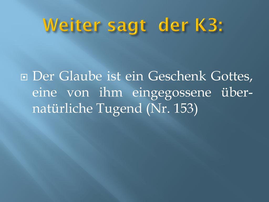 Weiter sagt der K3: Der Glaube ist ein Geschenk Gottes, eine von ihm eingegossene über-natürliche Tugend (Nr.