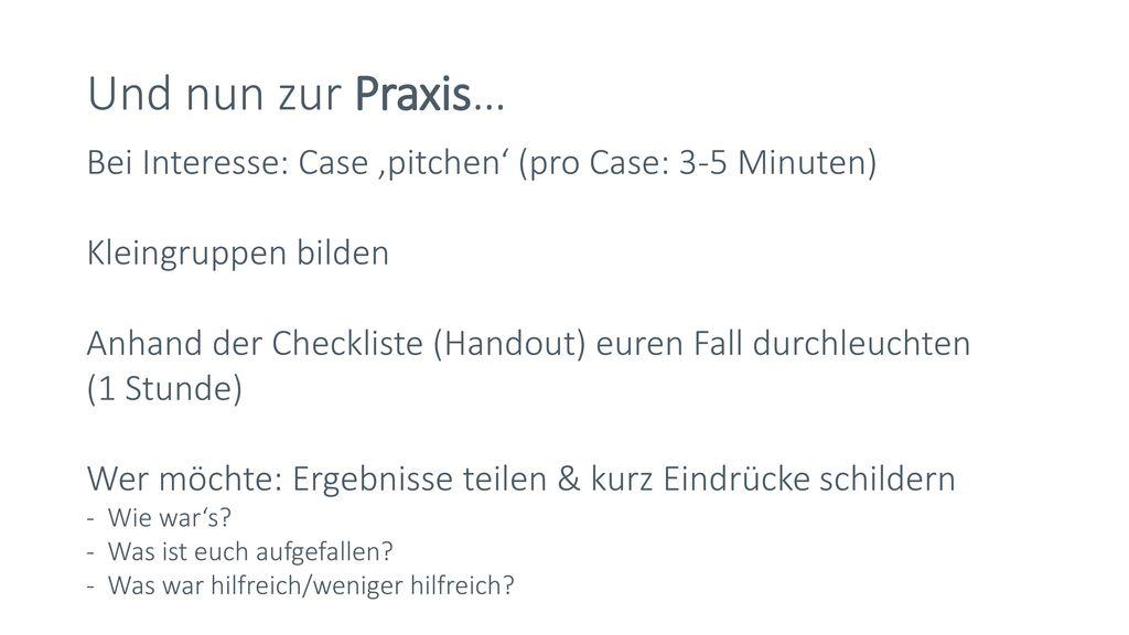 Und nun zur Praxis… Bei Interesse: Case 'pitchen' (pro Case: 3-5 Minuten) Kleingruppen bilden.