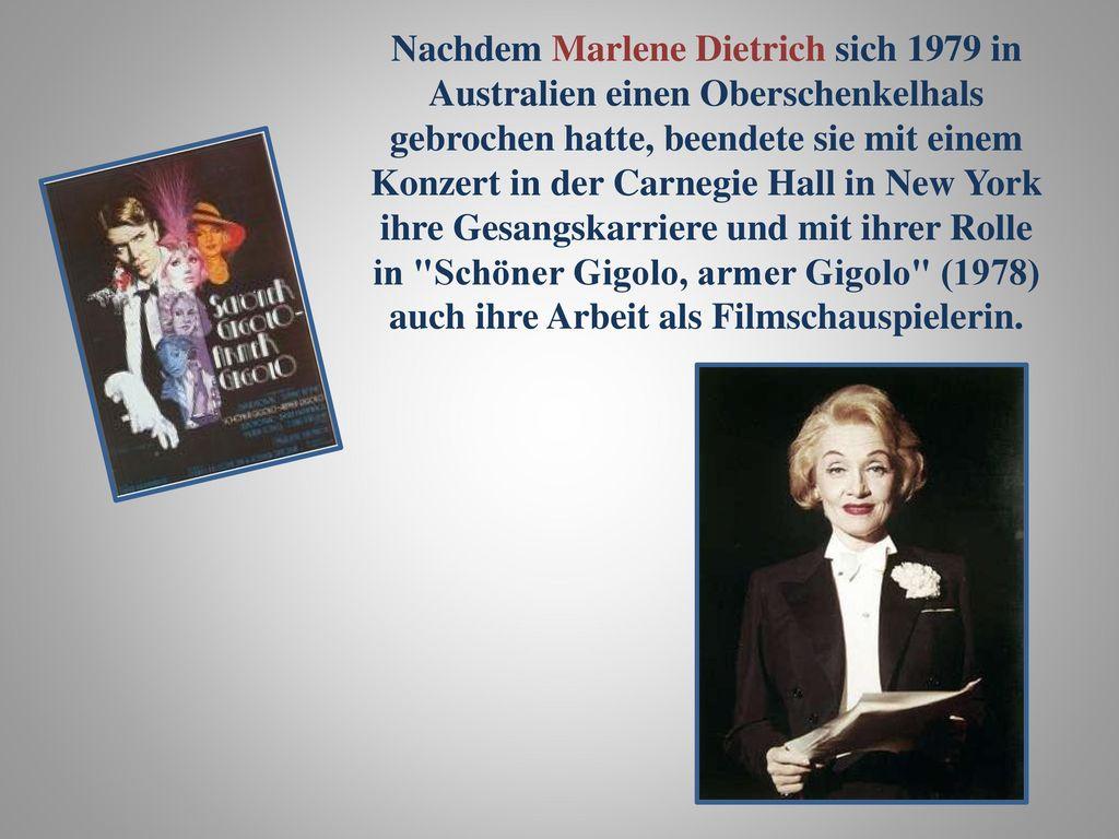 Nachdem Marlene Dietrich sich 1979 in Australien einen Oberschenkelhals gebrochen hatte, beendete sie mit einem Konzert in der Carnegie Hall in New York ihre Gesangskarriere und mit ihrer Rolle in Schöner Gigolo, armer Gigolo (1978) auch ihre Arbeit als Filmschauspielerin.