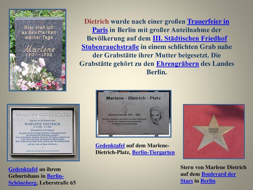 Dietrich wurde nach einer großen Trauerfeier in Paris in Berlin mit großer Anteilnahme der Bevölkerung auf dem III. Städtischen Friedhof Stubenrauchstraße in einem schlichten Grab nahe der Grabstätte ihrer Mutter beigesetzt. Die Grabstätte gehört zu den Ehrengräbern des Landes Berlin.