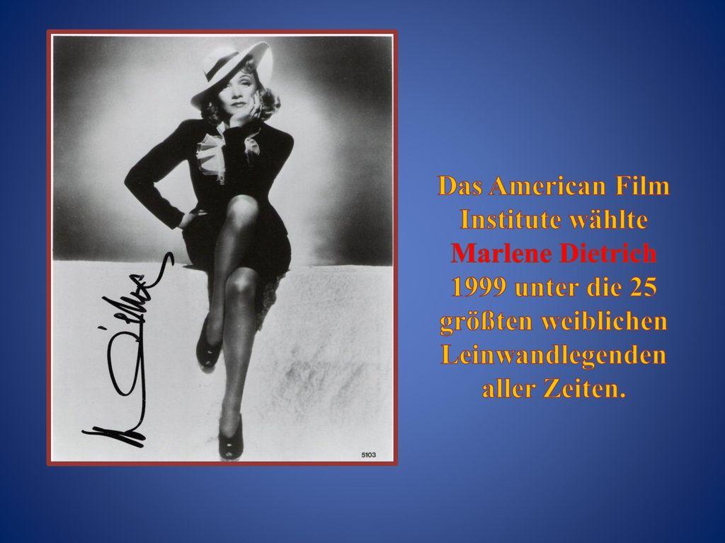Das American Film Institute wählte Marlene Dietrich 1999 unter die 25 größten weiblichen Leinwandlegenden aller Zeiten.