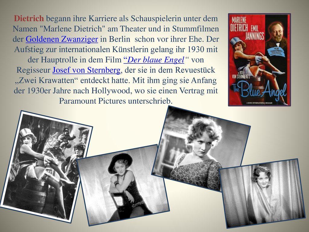 Dietrich begann ihre Karriere als Schauspielerin unter dem Namen Marlene Dietrich am Theater und in Stummfilmen der Goldenen Zwanziger in Berlin schon vor ihrer Ehe.