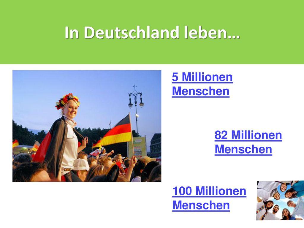 In Deutschland leben… 5 Millionen Menschen 82 Millionen Menschen