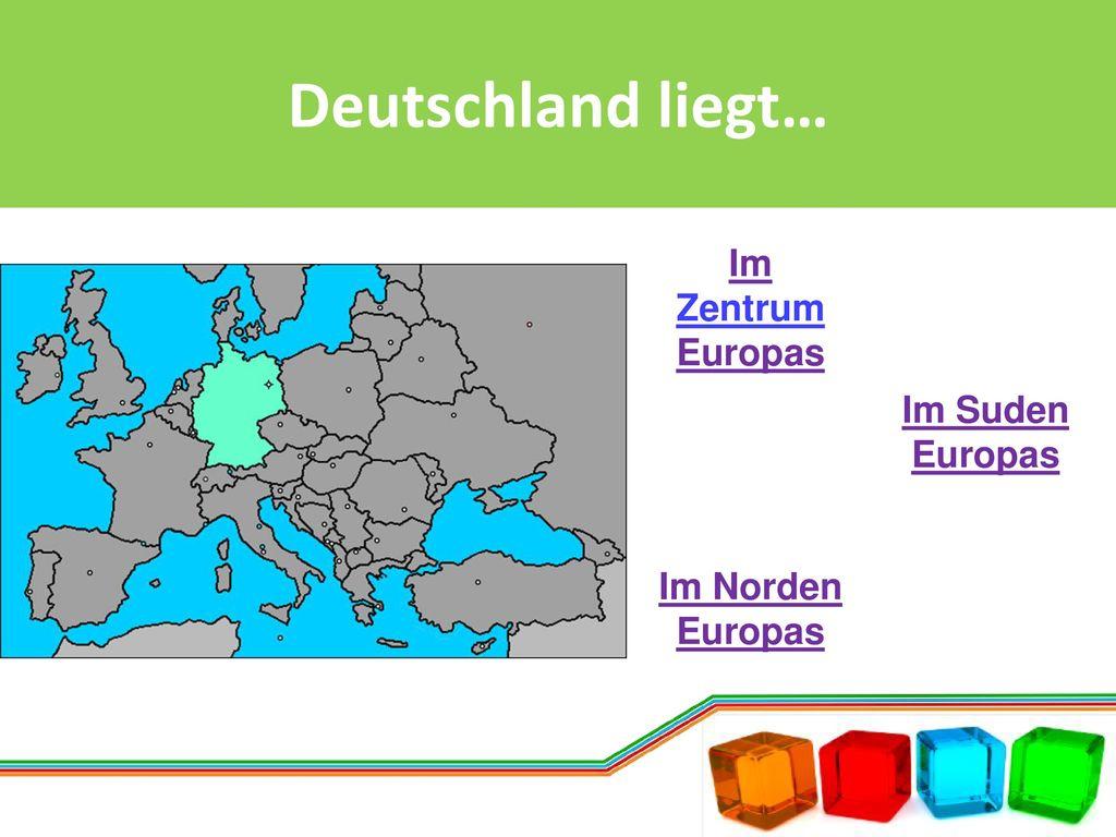 Deutschland liegt… Im Zentrum Europas Im Suden Europas