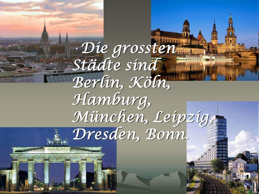 Die grossten Städte sind Berlin, Köln, Hamburg, München, Leipzig, Dresden, Bonn.