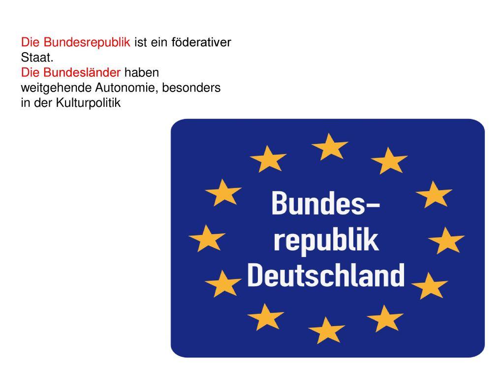 Die Bundesrepublik ist ein föderativer Staat.