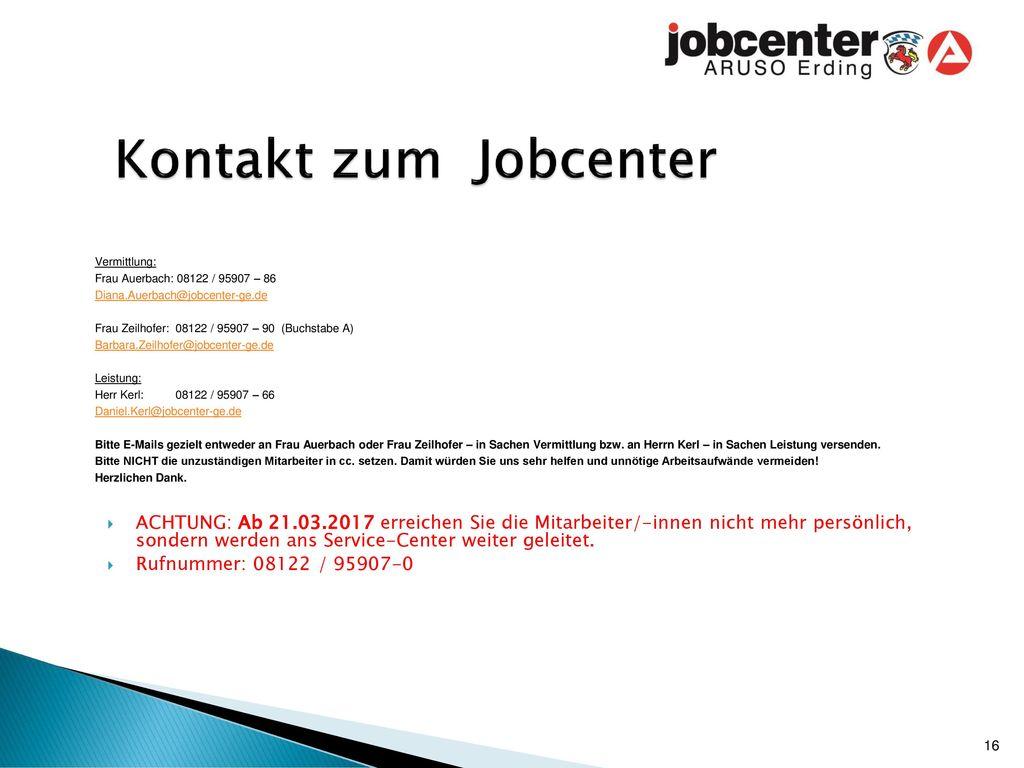Kontakt zum Jobcenter Vermittlung: Frau Auerbach: 08122 / 95907 – 86. Diana.Auerbach@jobcenter-ge.de.