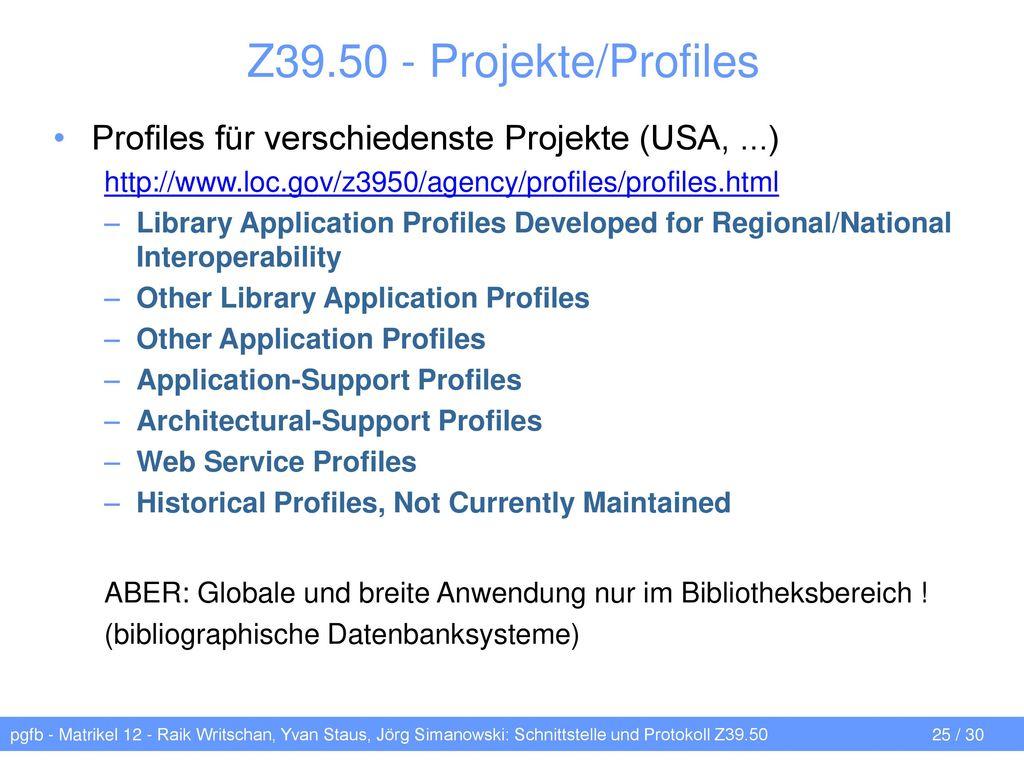 Z39.50 - Projekte/Profiles Profiles für verschiedenste Projekte (USA, ...) http://www.loc.gov/z3950/agency/profiles/profiles.html.