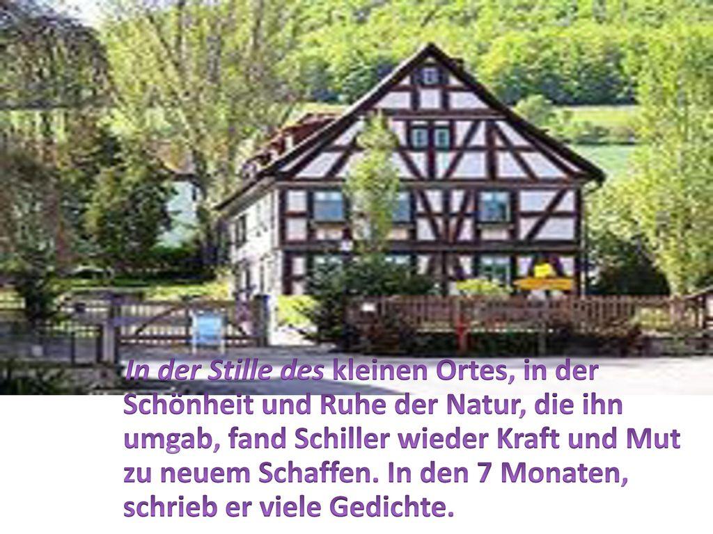 In der Stille des kleinen Ortes, in der Schönheit und Ruhe der Natur, die ihn umgab, fand Schiller wieder Kraft und Mut zu neuem Schaffen.