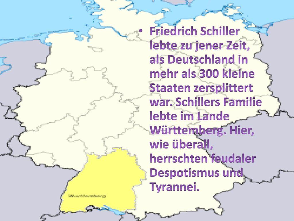 Friedrich Schiller lebte zu jener Zeit, als Deutschland in mehr als 300 kleine Staaten zersplittert war.
