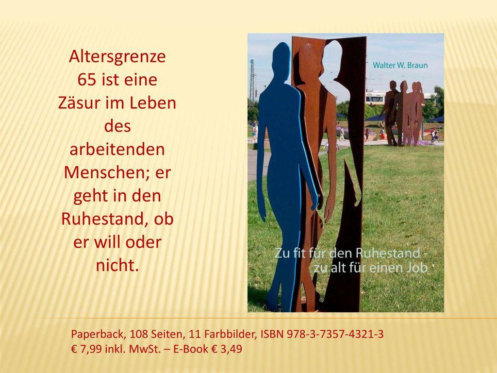 Altersgrenze 65 ist eine Zäsur im Leben des arbeitenden Menschen; er geht in den Ruhestand, ob er will oder nicht.