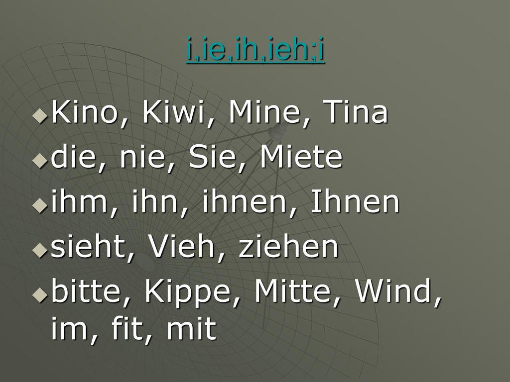 i,ie,ih,ieh;i Kino, Kiwi, Mine, Tina. die, nie, Sie, Miete. ihm, ihn, ihnen, Ihnen. sieht, Vieh, ziehen.