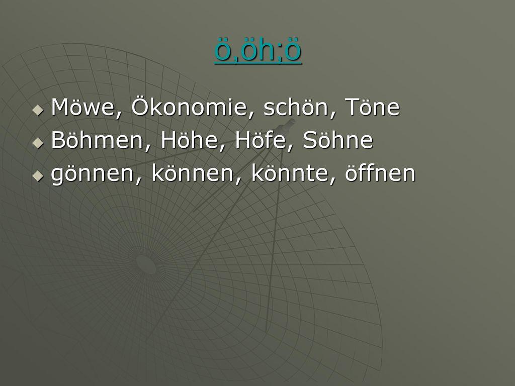 ö,öh;ö Möwe, Ökonomie, schön, Töne Böhmen, Höhe, Höfe, Söhne