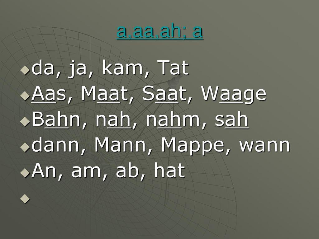 a,aa,ah; a da, ja, kam, Tat. Aas, Maat, Saat, Waage. Bahn, nah, nahm, sah. dann, Mann, Mappe, wann.