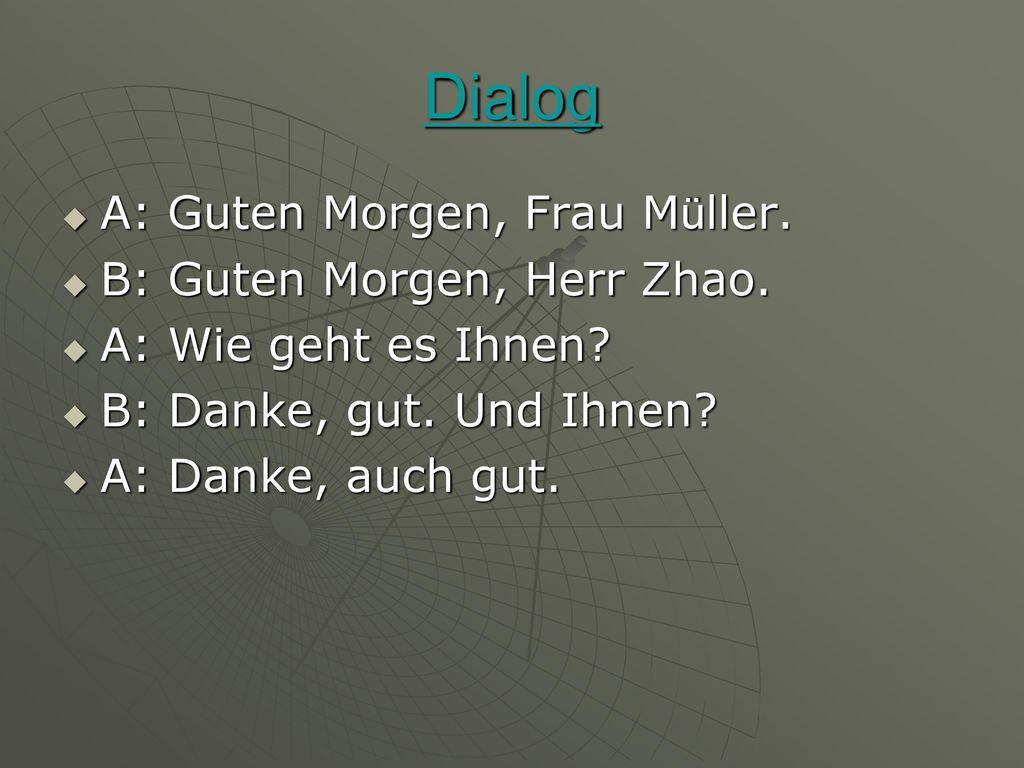 Dialog A: Guten Morgen, Frau Müller. B: Guten Morgen, Herr Zhao.