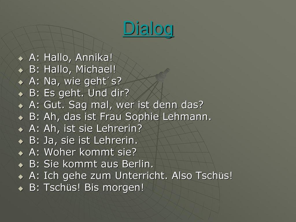 Dialog A: Hallo, Annika! B: Hallo, Michael! A: Na, wie geht´s