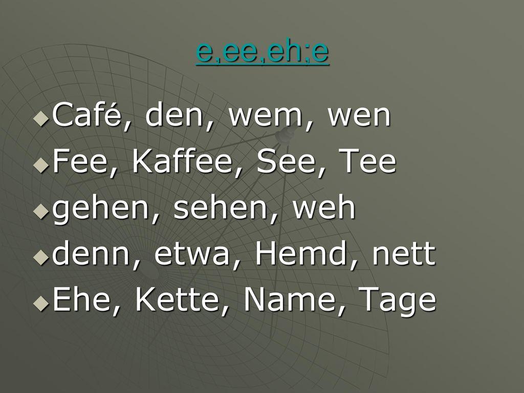 e,ee,eh;e Café, den, wem, wen. Fee, Kaffee, See, Tee. gehen, sehen, weh. denn, etwa, Hemd, nett.