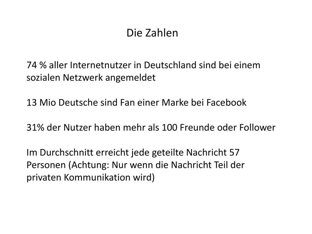 Die Zahlen 74 % aller Internetnutzer in Deutschland sind bei einem sozialen Netzwerk angemeldet. 13 Mio Deutsche sind Fan einer Marke bei Facebook.