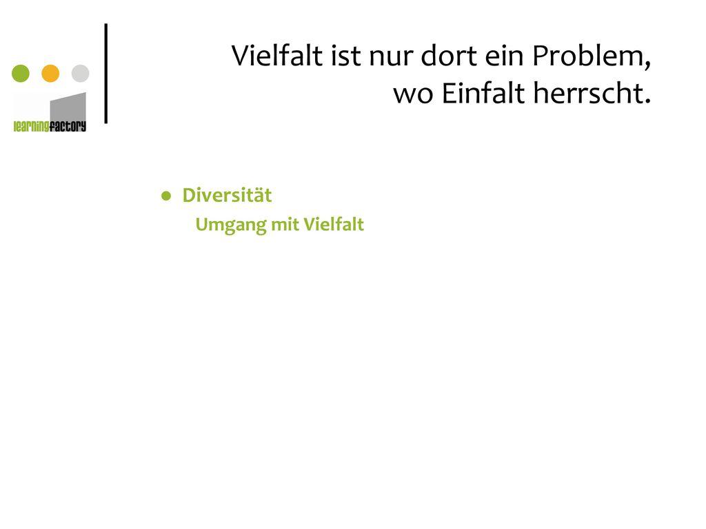Vielfalt ist nur dort ein Problem, wo Einfalt herrscht.