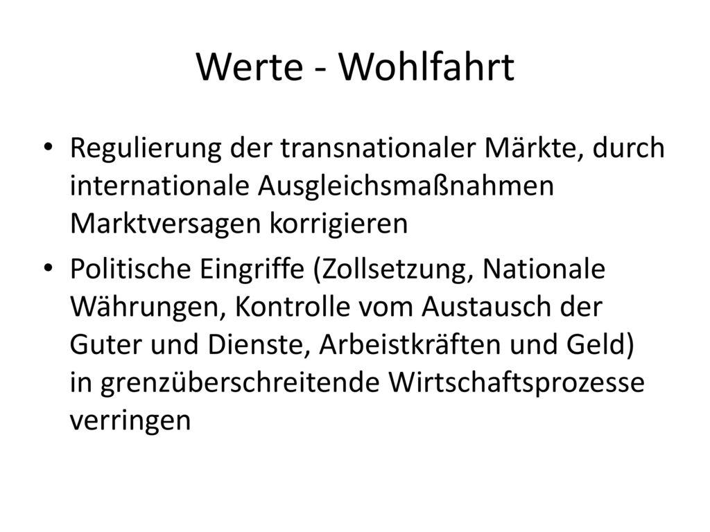 Werte - Wohlfahrt Regulierung der transnationaler Märkte, durch internationale Ausgleichsmaßnahmen Marktversagen korrigieren.