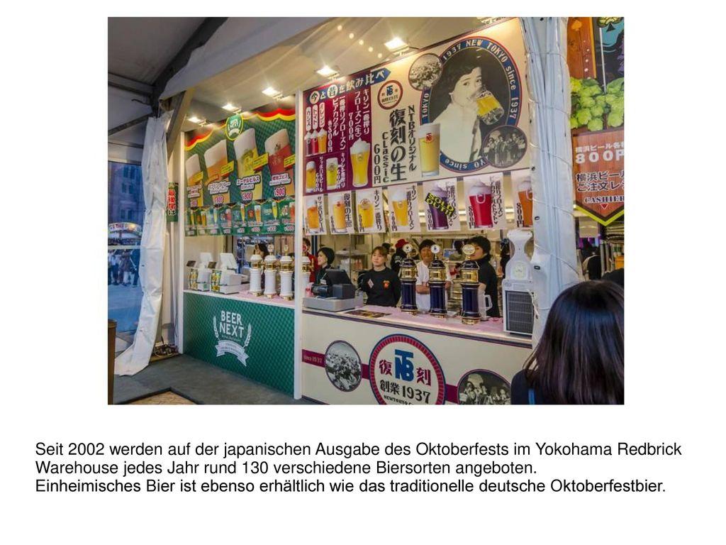 Seit 2002 werden auf der japanischen Ausgabe des Oktoberfests im Yokohama Redbrick Warehouse jedes Jahr rund 130 verschiedene Biersorten angeboten.
