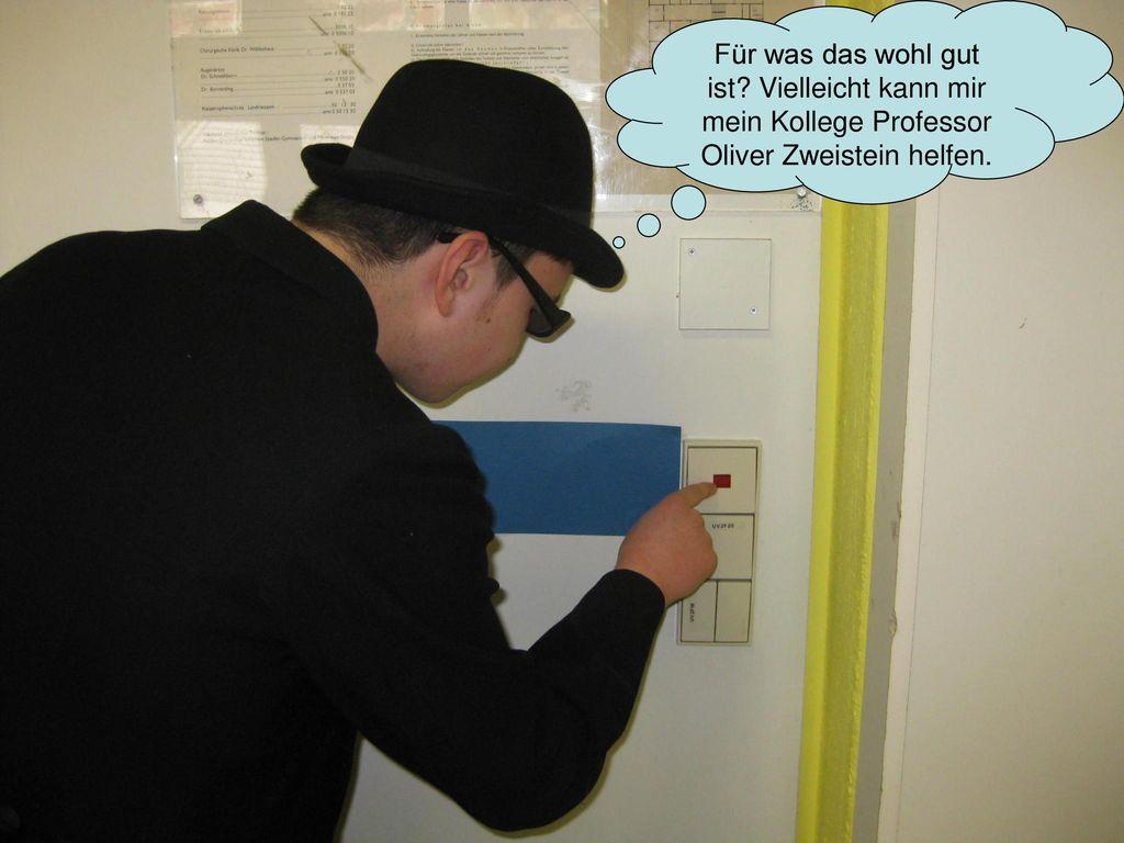 Für was das wohl gut ist Vielleicht kann mir mein Kollege Professor Oliver Zweistein helfen.