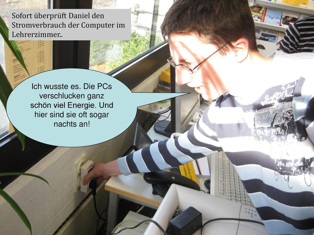 Sofort überprüft Daniel den Stromverbrauch der Computer im Lehrerzimmer..