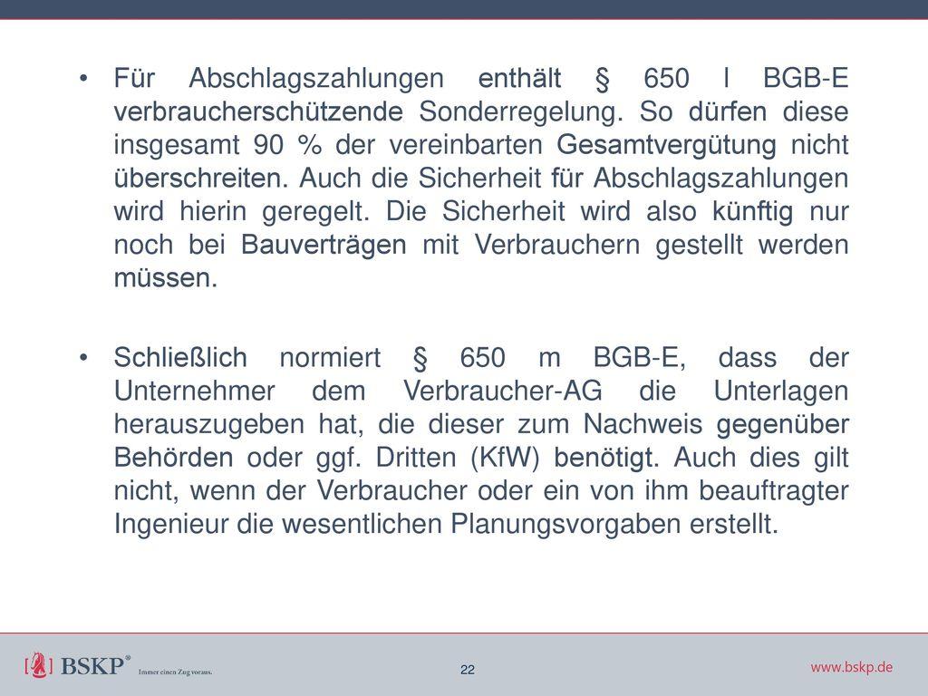 Für Abschlagszahlungen enthält § 650 l BGB-E verbraucherschützende Sonderregelung. So dürfen diese insgesamt 90 % der vereinbarten Gesamtvergütung nicht überschreiten. Auch die Sicherheit für Abschlagszahlungen wird hierin geregelt. Die Sicherheit wird also künftig nur noch bei Bauverträgen mit Verbrauchern gestellt werden müssen.