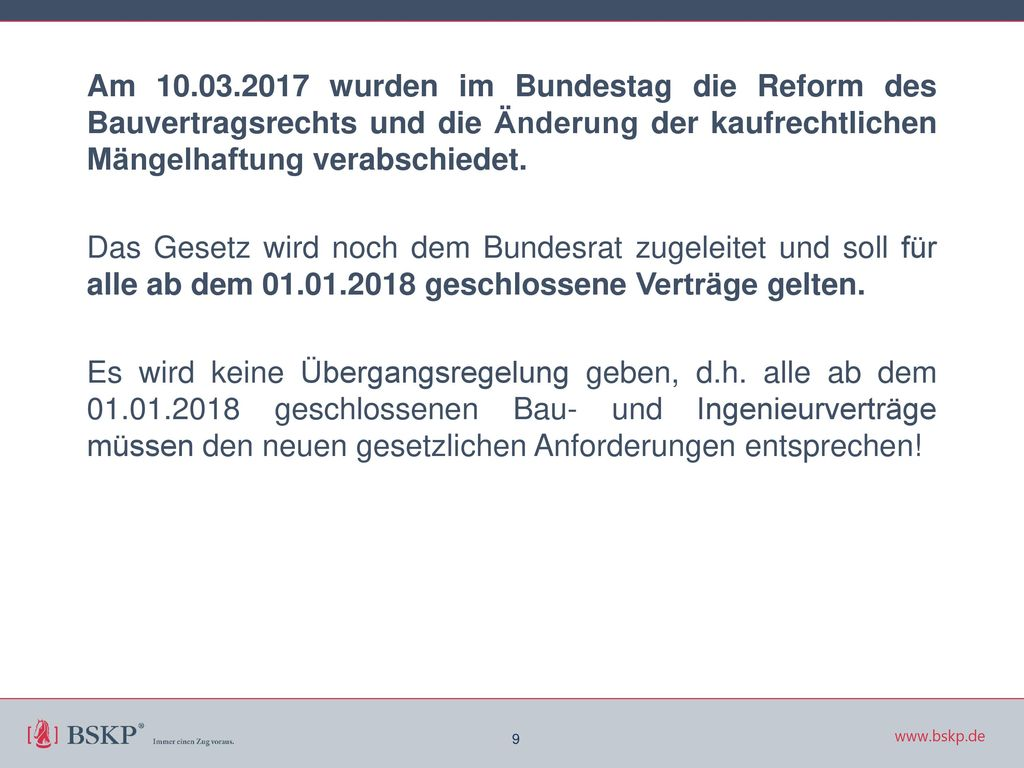 Am 10.03.2017 wurden im Bundestag die Reform des Bauvertragsrechts und die Änderung der kaufrechtlichen Mängelhaftung verabschiedet. Das Gesetz wird noch dem Bundesrat zugeleitet und soll für alle ab dem 01.01.2018 geschlossene Verträge gelten. Es wird keine Übergangsregelung geben, d.h. alle ab dem 01.01.2018 geschlossenen Bau- und Ingenieurverträge müssen den neuen gesetzlichen Anforderungen entsprechen!