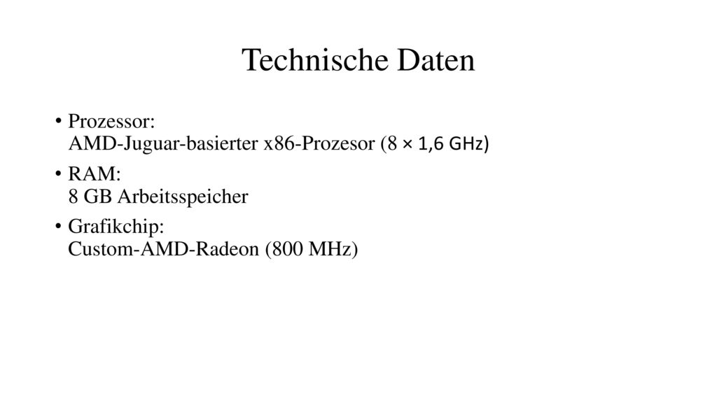 Technische Daten Prozessor: AMD-Juguar-basierter x86-Prozesor (8 × 1,6 GHz) RAM: 8 GB Arbeitsspeicher.
