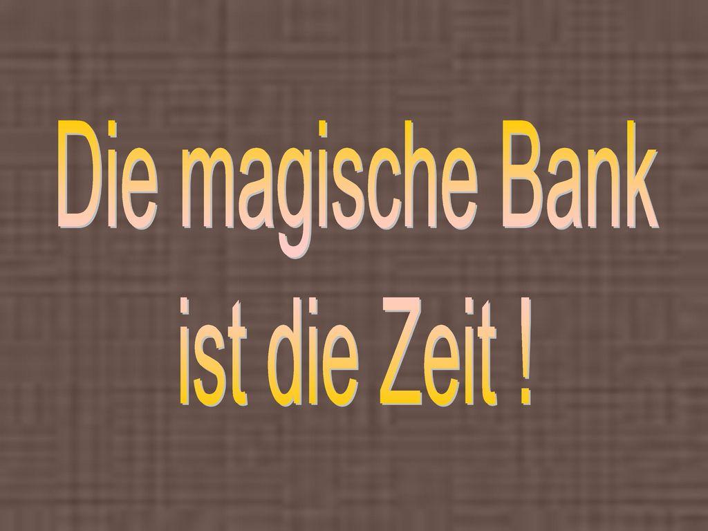 Die magische Bank ist die Zeit !