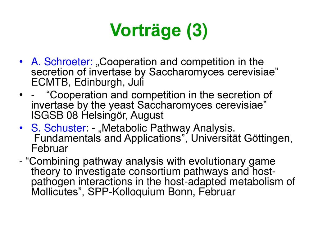 "Vorträge (3) A. Schroeter: ""Cooperation and competition in the secretion of invertase by Saccharomyces cerevisiae ECMTB, Edinburgh, Juli."