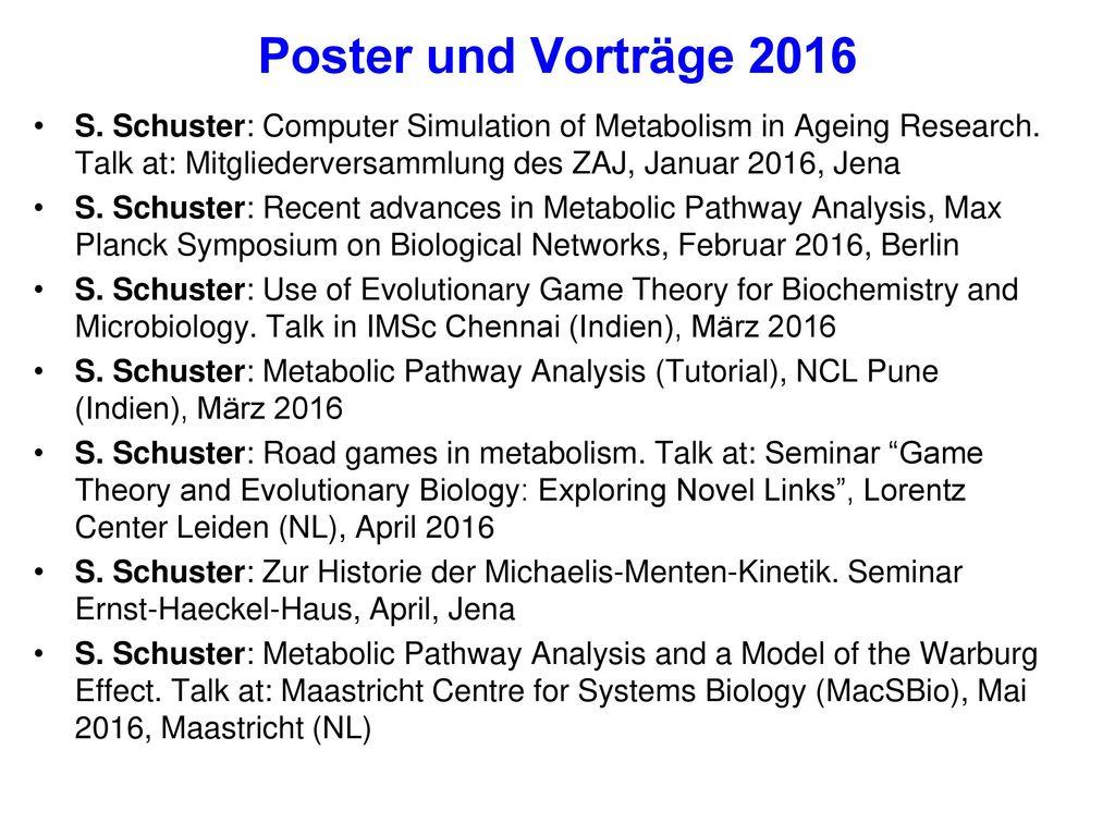 Poster und Vorträge 2016 S. Schuster: Computer Simulation of Metabolism in Ageing Research. Talk at: Mitgliederversammlung des ZAJ, Januar 2016, Jena.