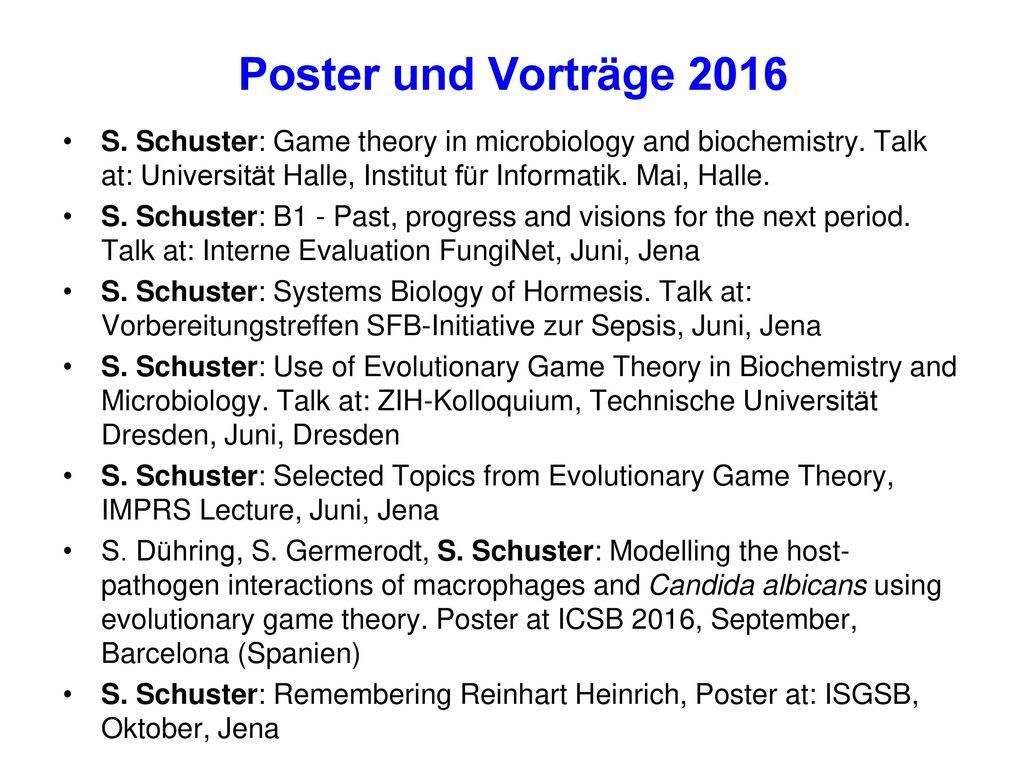 Poster und Vorträge 2016 S. Schuster: Game theory in microbiology and biochemistry. Talk at: Universität Halle, Institut für Informatik. Mai, Halle.