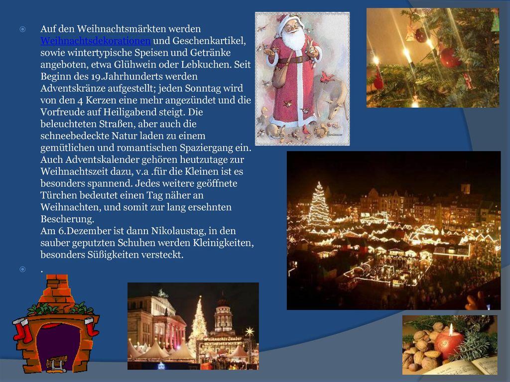 Auf den Weihnachtsmärkten werden Weihnachtsdekorationen und Geschenkartikel, sowie wintertypische Speisen und Getränke angeboten, etwa Glühwein oder Lebkuchen. Seit Beginn des 19.Jahrhunderts werden Adventskränze aufgestellt; jeden Sonntag wird von den 4 Kerzen eine mehr angezündet und die Vorfreude auf Heiligabend steigt. Die beleuchteten Straßen, aber auch die schneebedeckte Natur laden zu einem gemütlichen und romantischen Spaziergang ein. Auch Adventskalender gehören heutzutage zur Weihnachtszeit dazu, v.a .für die Kleinen ist es besonders spannend. Jedes weitere geöffnete Türchen bedeutet einen Tag näher an Weihnachten, und somit zur lang ersehnten Bescherung. Am 6.Dezember ist dann Nikolaustag, in den sauber geputzten Schuhen werden Kleinigkeiten, besonders Süßigkeiten versteckt.
