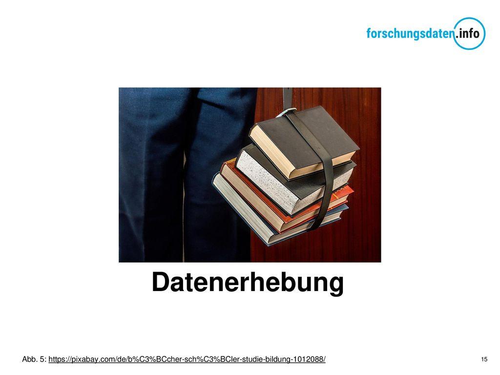 Datenerhebung Abb. 5: https://pixabay.com/de/b%C3%BCcher-sch%C3%BCler-studie-bildung-1012088/