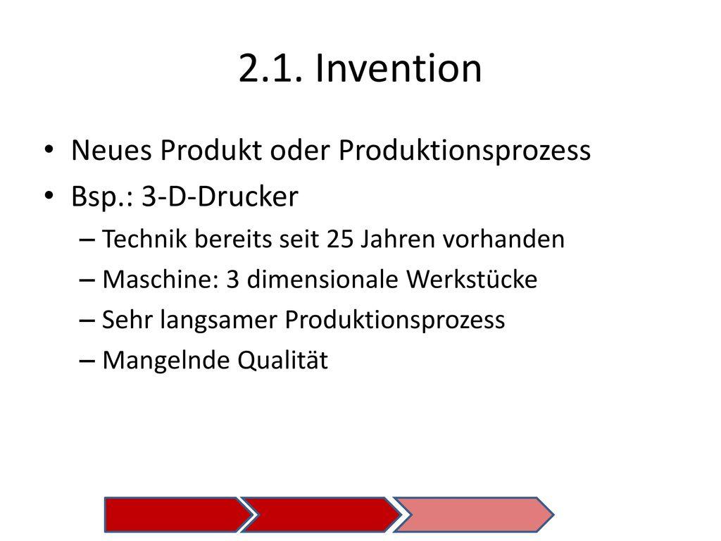 2.1. Invention Neues Produkt oder Produktionsprozess Bsp.: 3-D-Drucker