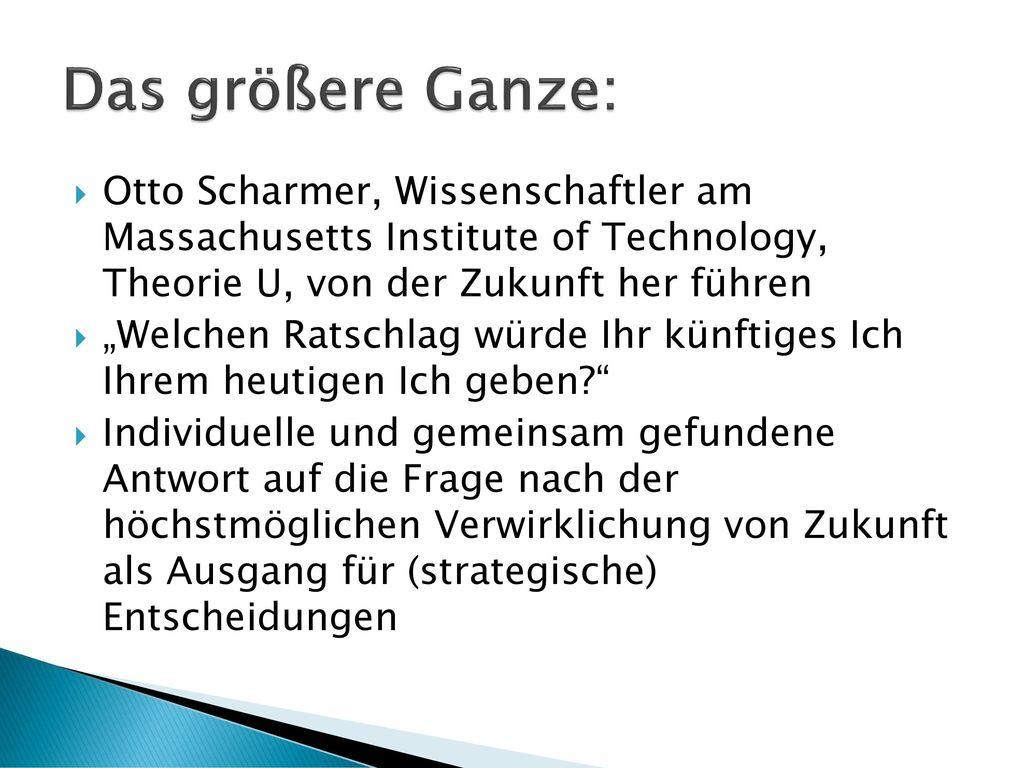 Das größere Ganze: Otto Scharmer, Wissenschaftler am Massachusetts Institute of Technology, Theorie U, von der Zukunft her führen.