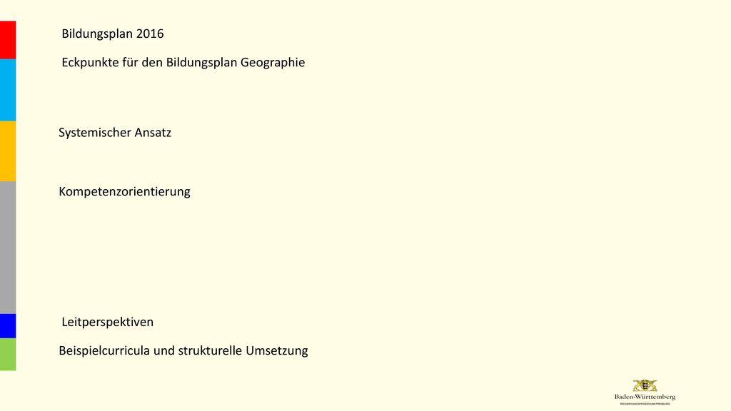 Bildungsplan 2016 Eckpunkte für den Bildungsplan Geographie. Systemischer Ansatz. Kompetenzorientierung.