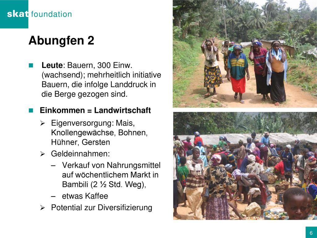 Abungfen 2 Leute: Bauern, 300 Einw. (wachsend); mehrheitlich initiative Bauern, die infolge Landdruck in die Berge gezogen sind.