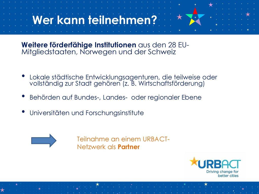 Wer kann teilnehmen Weitere förderfähige Institutionen aus den 28 EU-Mitgliedstaaten, Norwegen und der Schweiz.
