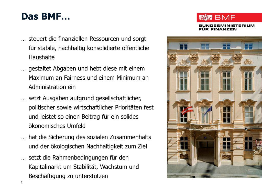 Das BMF… … steuert die finanziellen Ressourcen und sorgt für stabile, nachhaltig konsolidierte öffentliche Haushalte.