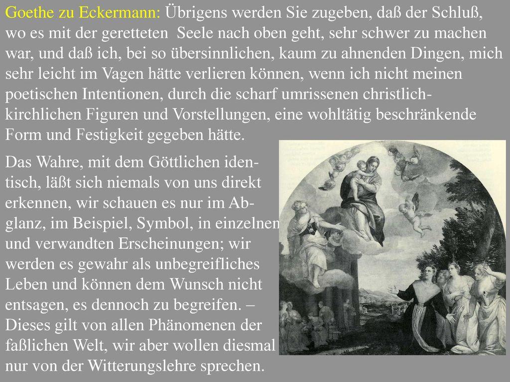 Goethe zu Eckermann: Übrigens werden Sie zugeben, daß der Schluß, wo es mit der geretteten Seele nach oben geht, sehr schwer zu machen war, und daß ich, bei so übersinnlichen, kaum zu ahnenden Dingen, mich sehr leicht im Vagen hätte verlieren können, wenn ich nicht meinen poetischen Intentionen, durch die scharf umrissenen christlich-kirchlichen Figuren und Vorstellungen, eine wohltätig beschränkende