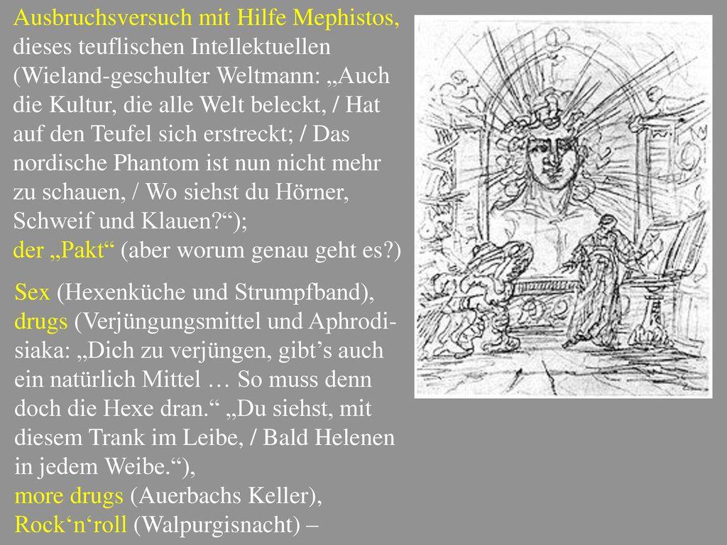 """Ausbruchsversuch mit Hilfe Mephistos, dieses teuflischen Intellektuellen (Wieland-geschulter Weltmann: """"Auch die Kultur, die alle Welt beleckt, / Hat auf den Teufel sich erstreckt; / Das nordische Phantom ist nun nicht mehr zu schauen, / Wo siehst du Hörner, Schweif und Klauen );"""