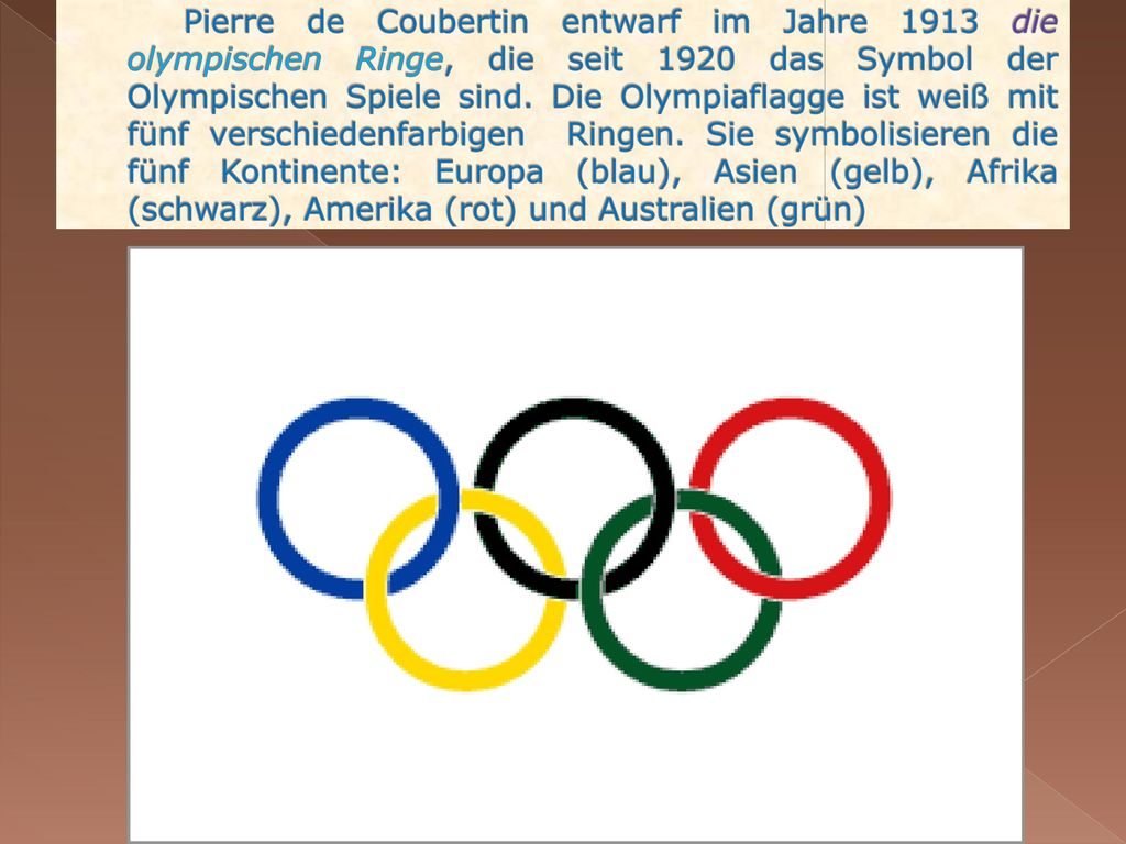 Pierre de Coubertin entwarf im Jahre 1913 die olympischen Ringe, die seit 1920 das Symbol der Olympischen Spiele sind.